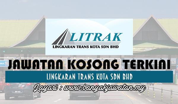 Jawatan Kosong 2017 di Lingkaran Trans Kota Sdn Bhd www.banyakjawatan.my