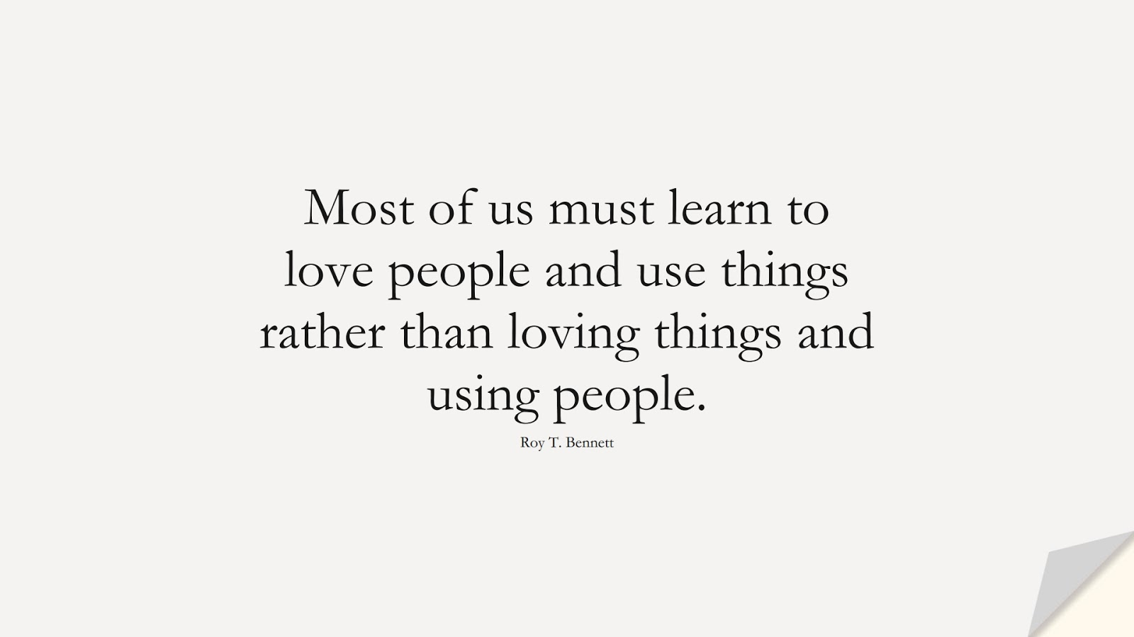 Most of us must learn to love people and use things rather than loving things and using people. (Roy T. Bennett);  #HumanityQuotes