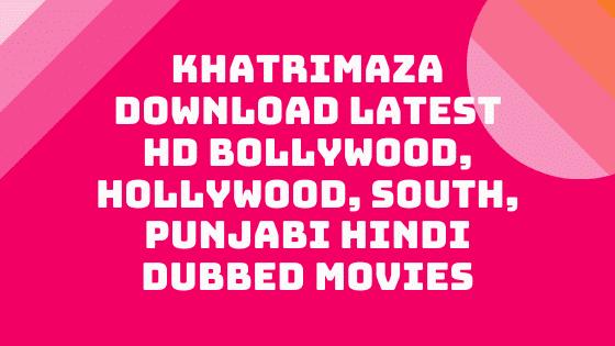 Khatrimaza – Download Latest HD Bollywood, Hollywood, South, Punjabi Hindi Dubbed Movies