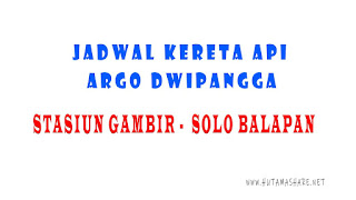 Jadwal Kedatangan dan Keberangkatan Kereta Api Argo Dwipangga Dari Stasiun Gambir Jakarta Menuju ke Stasiun Solo Balapan