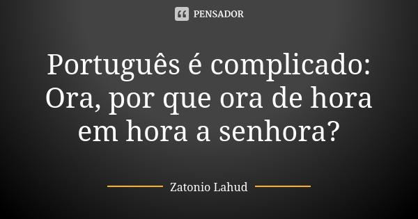 Português é complicado  Ora, por que ora de hora em hora a senhora?