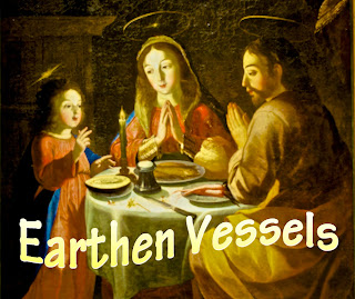 The holy family eating a meal together - humility personified.    We hold a treasure, not made of gold, In earthen vessels, wealth untold, One treasure only: the Lord, the Christ, In earthen vessels. 1. Light has shone in our darkness: God has shown in our heart,  With the light of the glory  of Jesus, the Lord.  2. He has chosen the lowly, who are small in this world;  In his weakness is glory, in Jesus the Lord.