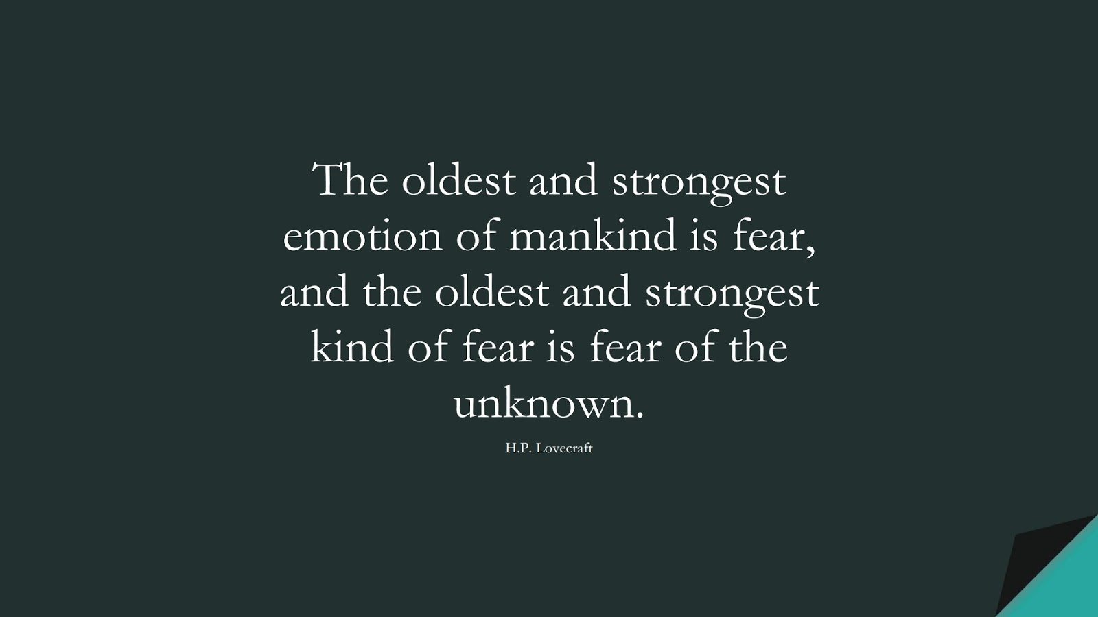 The oldest and strongest emotion of mankind is fear, and the oldest and strongest kind of fear is fear of the unknown. (H.P. Lovecraft);  #FearQuotes