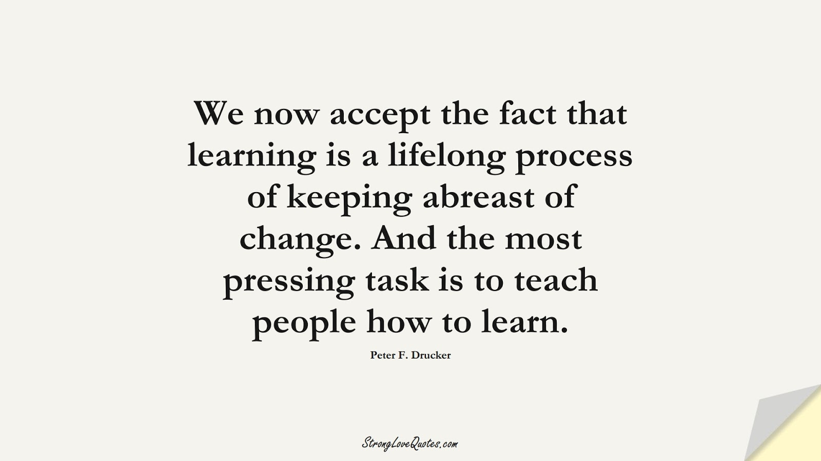 We now accept the fact that learning is a lifelong process of keeping abreast of change. And the most pressing task is to teach people how to learn. (Peter F. Drucker);  #EducationQuotes