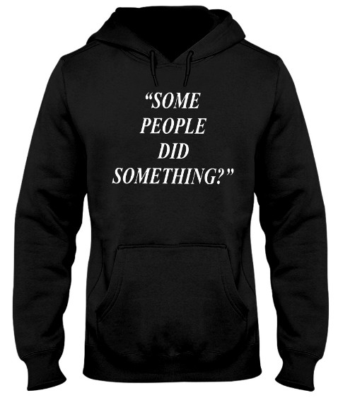 Some People Did Something Quote, Some People Did Something Quote T Shirts Hoodie Sweatshirt