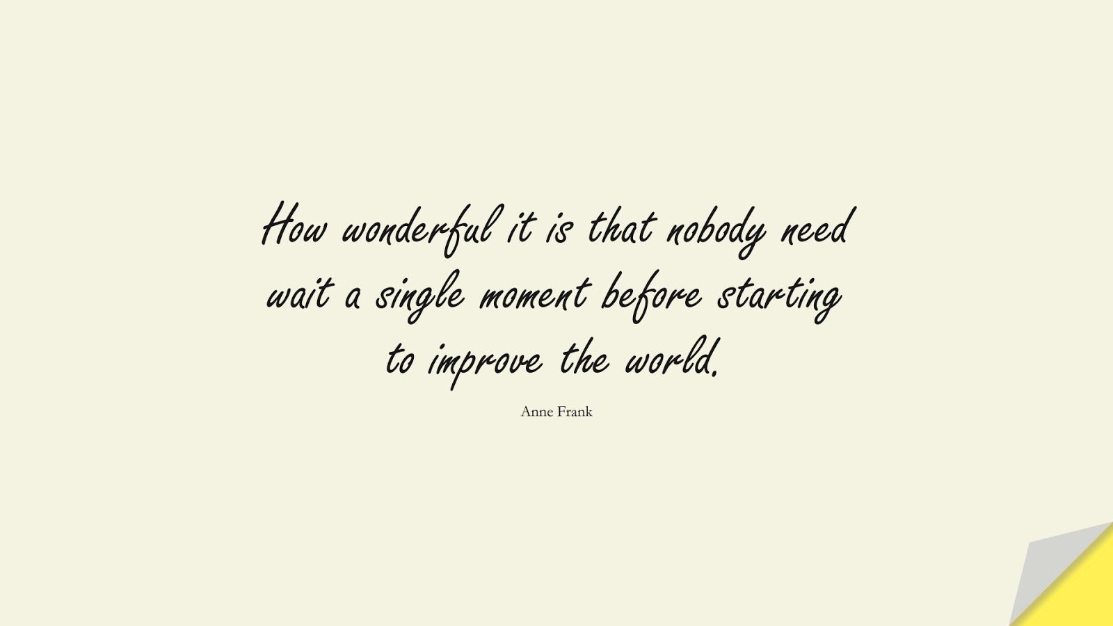 How wonderful it is that nobody need wait a single moment before starting to improve the world. (Anne Frank);  #HumanityQuotes