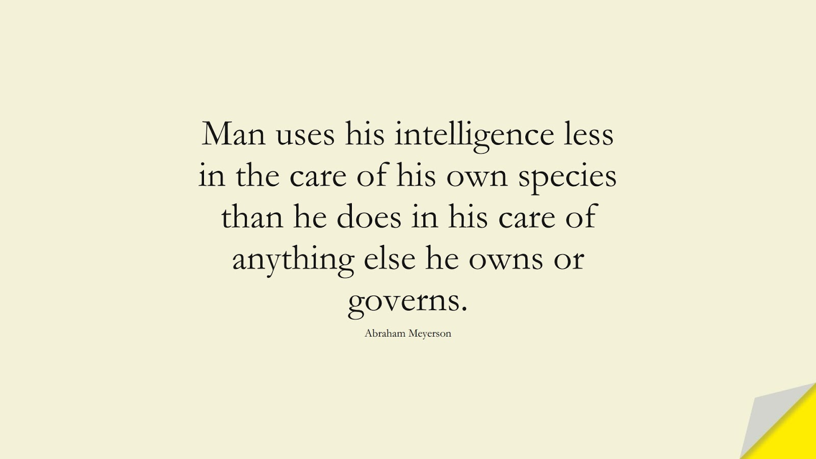 Man uses his intelligence less in the care of his own species than he does in his care of anything else he owns or governs. (Abraham Meyerson);  #HumanityQuotes