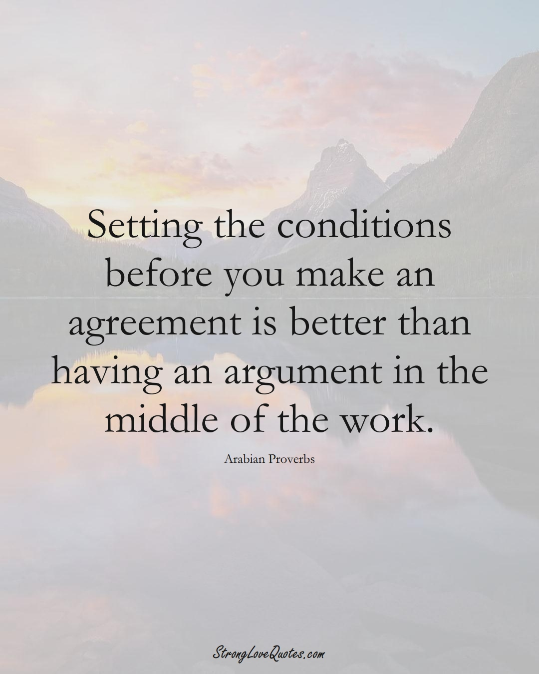 Setting the conditions before you make an agreement is better than having an argument in the middle of the work. (Arabian Sayings);  #aVarietyofCulturesSayings