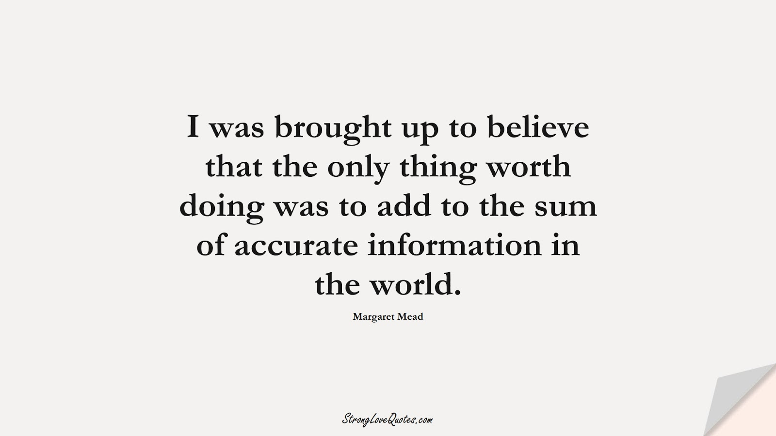 I was brought up to believe that the only thing worth doing was to add to the sum of accurate information in the world. (Margaret Mead);  #KnowledgeQuotes