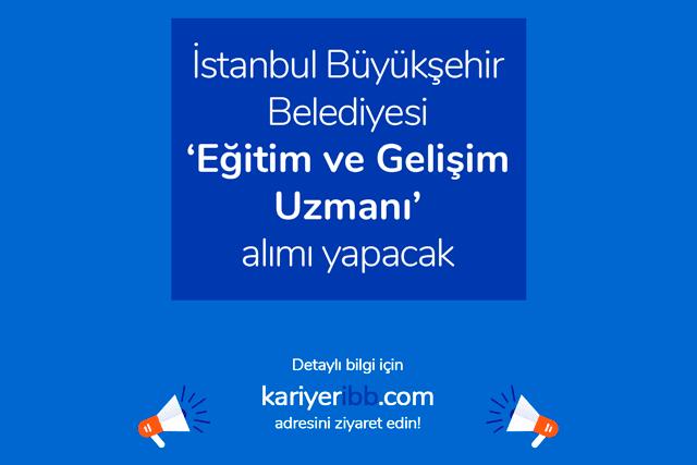 İstanbul Büyükşehir Belediyesi eğitim ve gelişim uzmanı alımı yapacak. İlan kriterleri neler? Detaylar kariyeribb.com'da!
