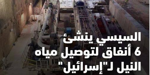 """خطير: """"ميدل إيست أوبزرفر"""": السيسي ينشئ 6 أنفاق لتوصيل مياه النيل لـ""""إسرائيل"""" صور"""