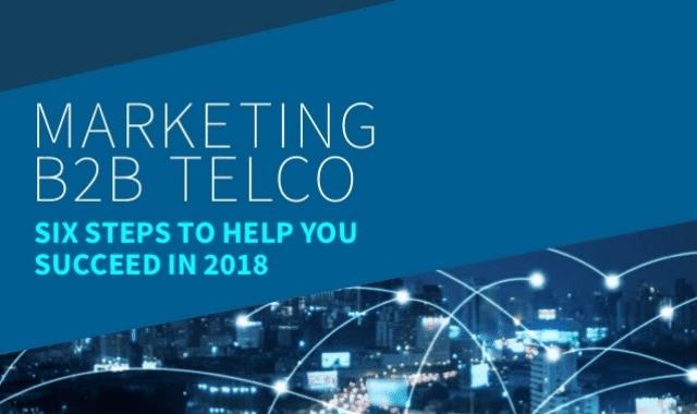 Marketing B2B Telco: Six Steps To Help Yo Succeed In 2018