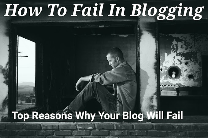 How To Fail In Blogging - Top 3 Reasons Why Your Blog Will Definitely Fail