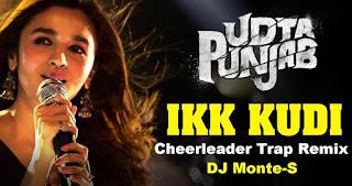 Ikk-Kudi-DJ-Monte-S-Cheerleader-Trap-Remix-Udta-Punjab- Alia-Bhatt-Diljit-Dosanjh- Amit-Trivedi