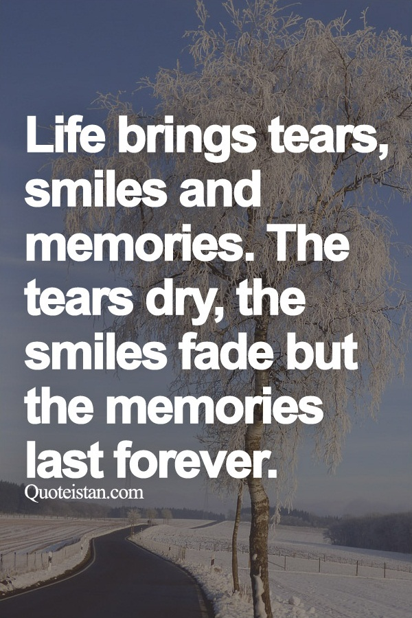 Life Brings Tears Smiles And Memories The Tears Dry The Smiles