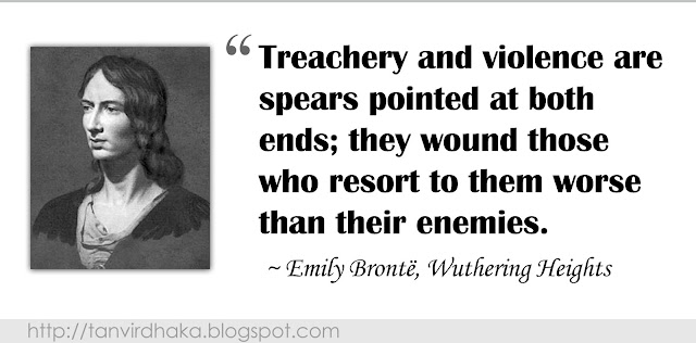 """Treachery and violence are spears pointed at both ends; they wound those who resort to them worse than their enemies."" ~ Emily Brontë, Wuthering Heights"
