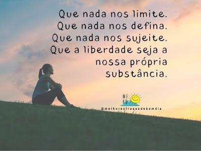 Que nada nos limite. Que nada nos defina. Que nada nos sujeite. Que a liberdade seja a nossa própria substância.