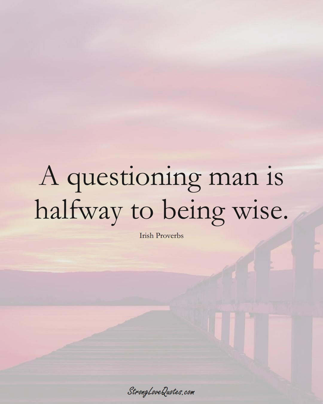 A questioning man is halfway to being wise. (Irish Sayings);  #EuropeanSayings