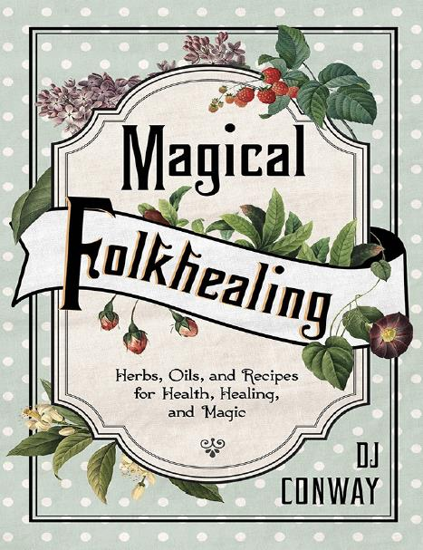 Magical Folkhealing: Herbs, Oils, and Recipes for Health, Healing, and Magic