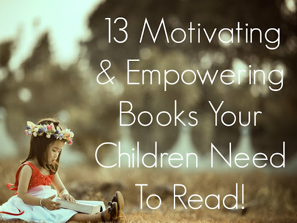 13 Motivating And Empowering Books Your Children Need To Read!