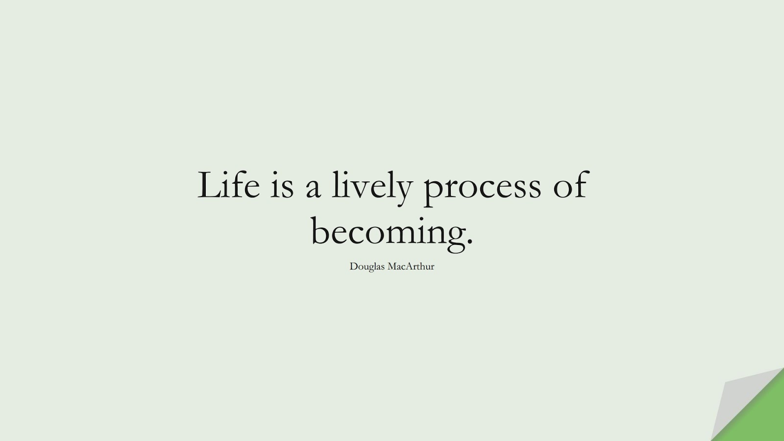 Life is a lively process of becoming. (Douglas MacArthur);  #ShortQuotes