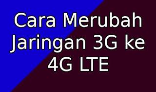 Cara Merubah Jaringan 3G ke 4G LTE