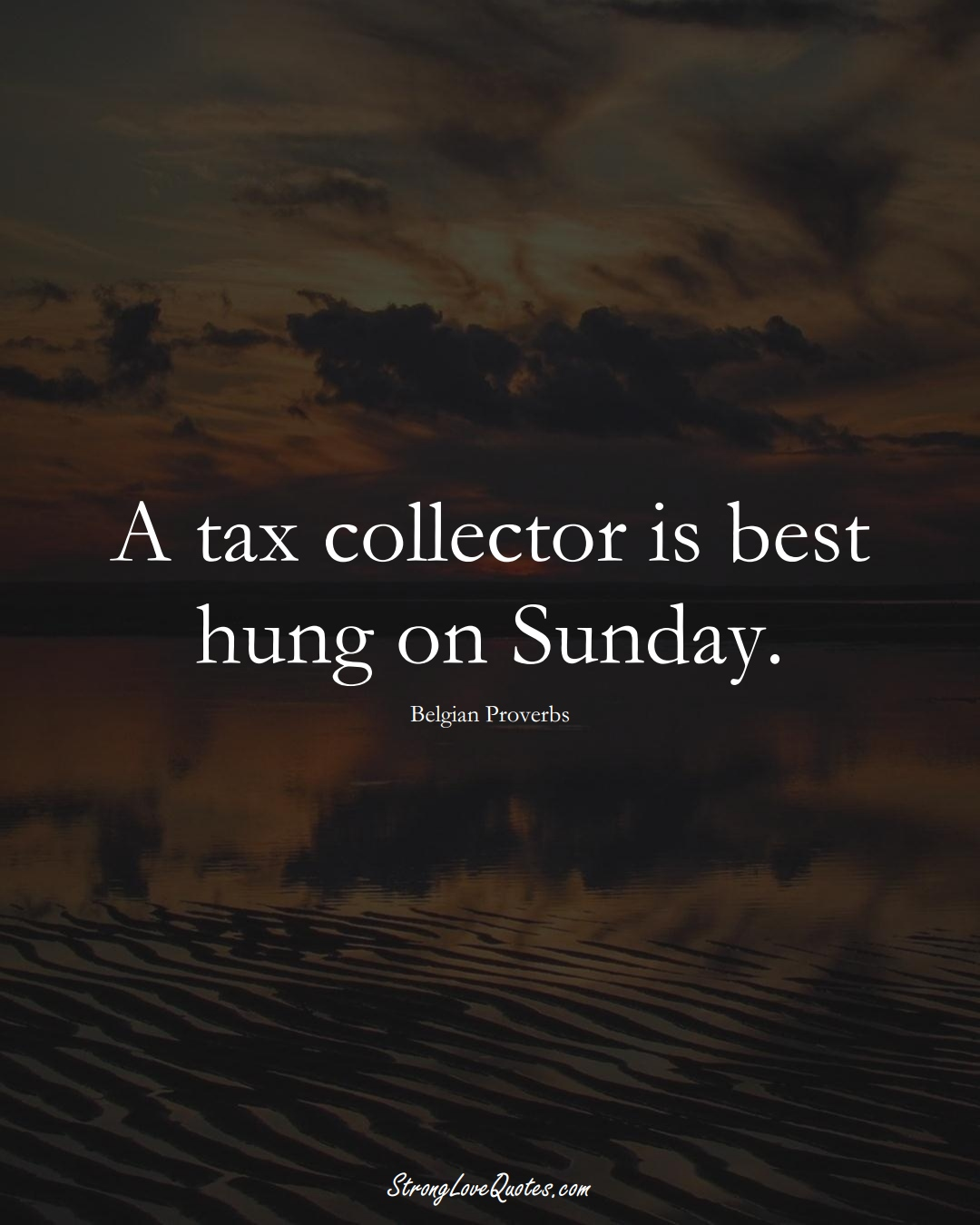 A tax collector is best hung on Sunday. (Belgian Sayings);  #EuropeanSayings