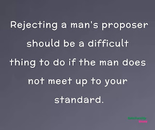 Rejecting a man's proposer should be a difficult thing to do if the man does not meet up to your standard.