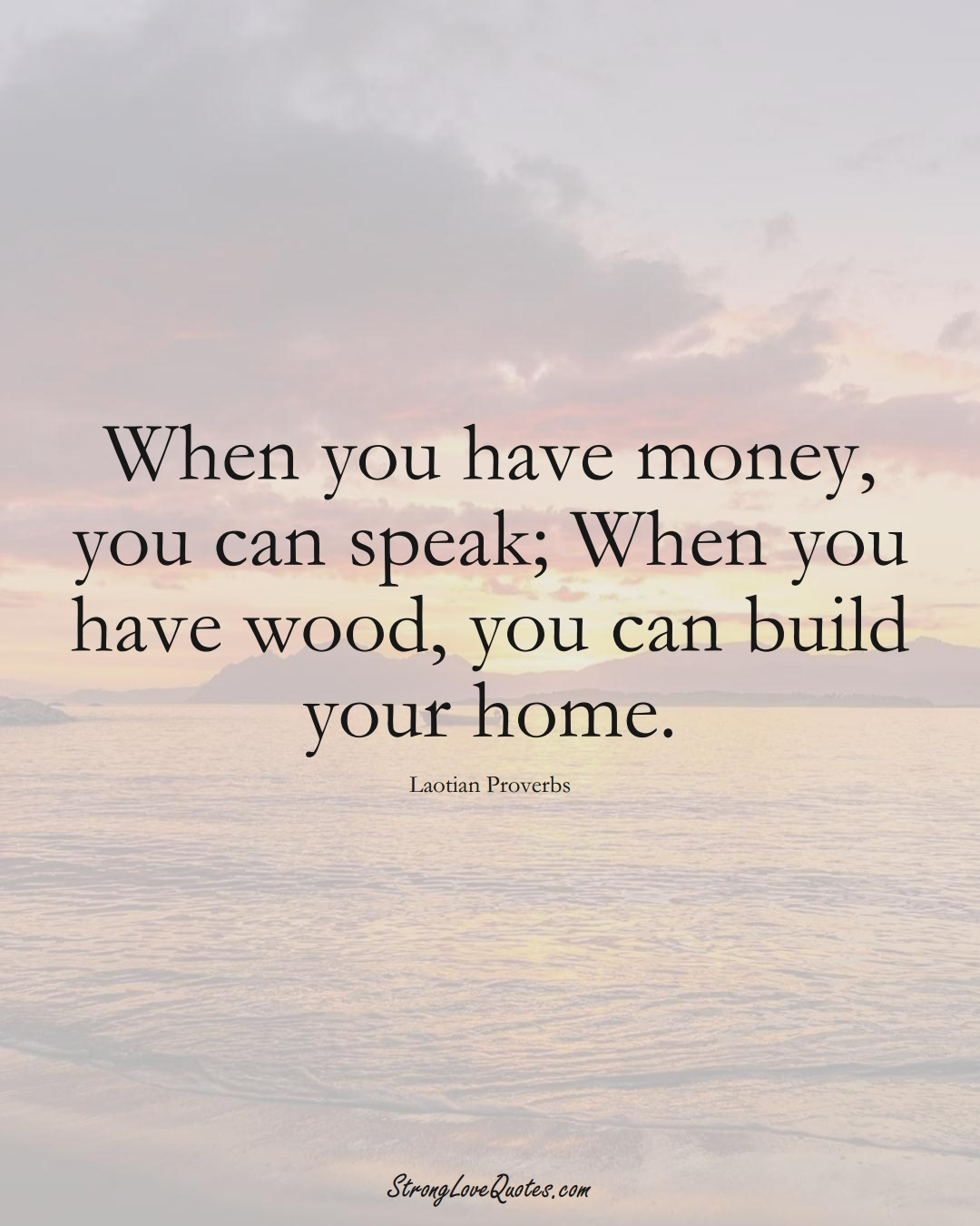 When you have money, you can speak; When you have wood, you can build your home. (Laotian Sayings);  #aVarietyofCulturesSayings