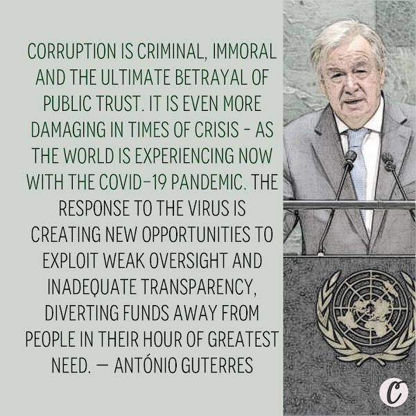 Corruption is criminal, immoral and the ultimate betrayal of public trust. It is even more damaging in times of crisis – as the world is experiencing now with the COVID-19 pandemic. The response to the virus is creating new opportunities to exploit weak oversight and inadequate transparency, diverting funds away from people in their hour of greatest need. — António Guterres, UN Secretary-General