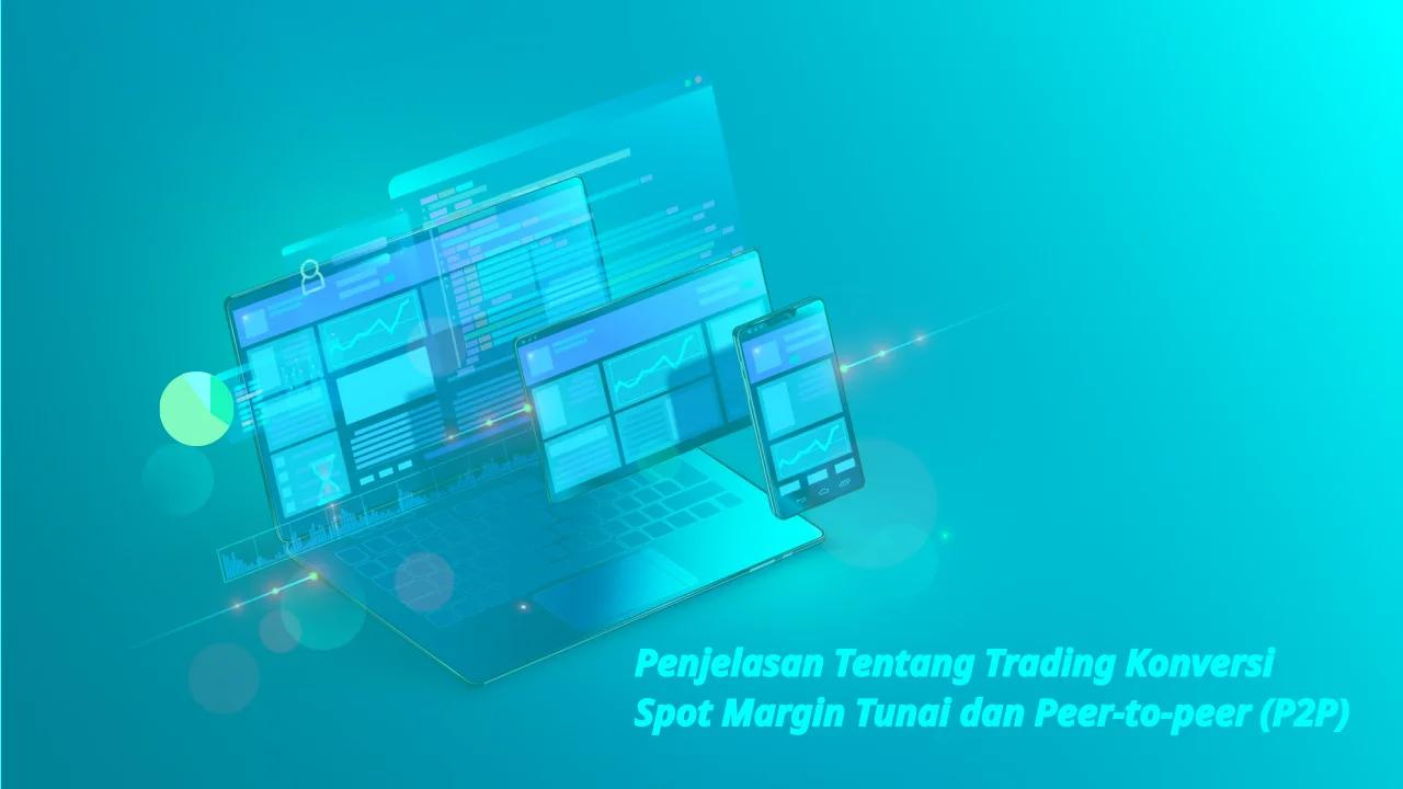 Penjelasan tentang Trading Konversi, Spot, Margin, Tunai dan Peer-to-peer (P2P)
