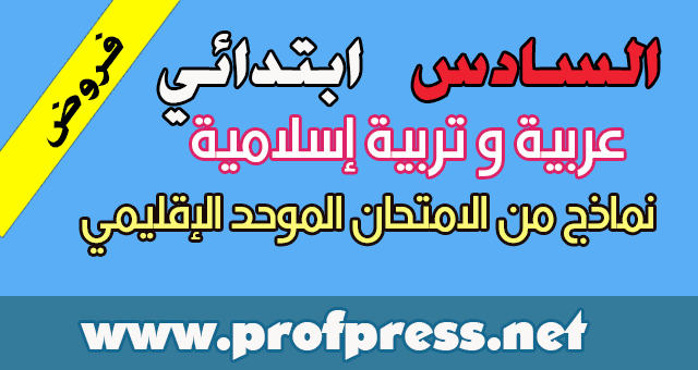 نماذج مختلفة من الامتحانات الإقليمية في اللغة العربية و التربية الإسلامية للمستوى السادس ابتدائي (بعضها مع التصحيح)