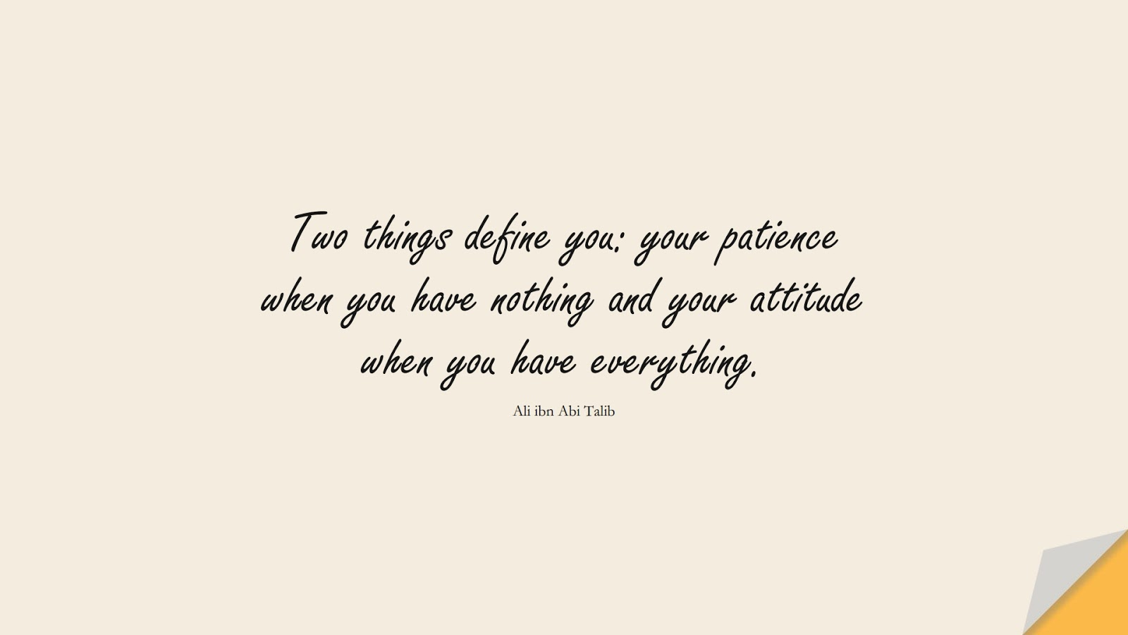 Two things define you: your patience when you have nothing and your attitude when you have everything. (Ali ibn Abi Talib);  #AliQuotes