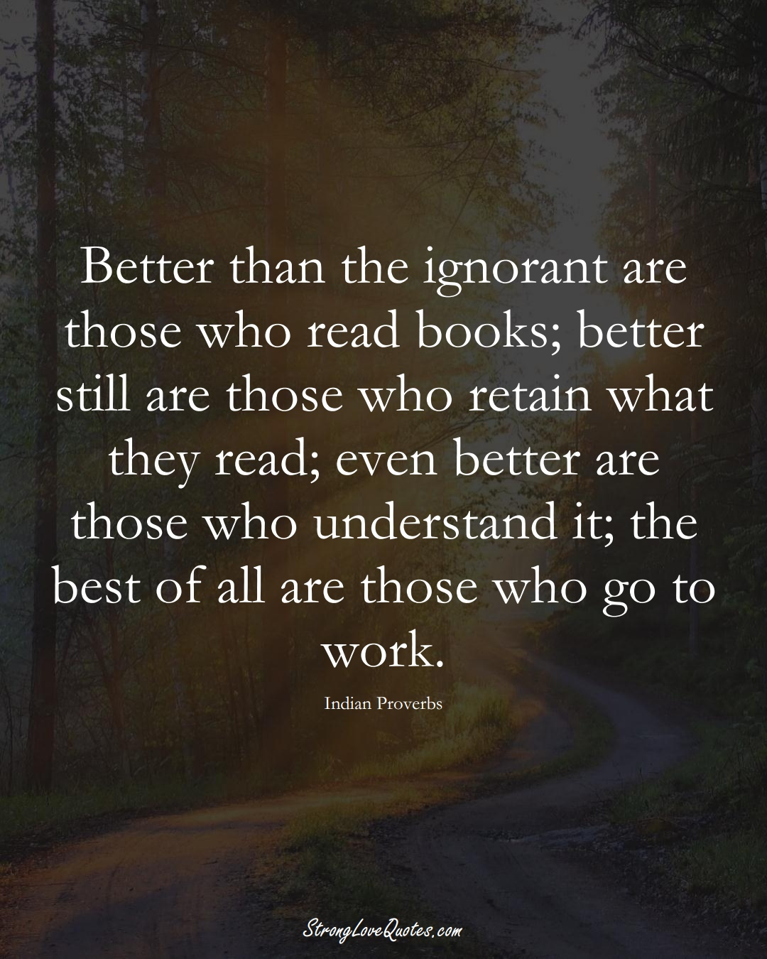 Better than the ignorant are those who read books; better still are those who retain what they read; even better are those who understand it; the best of all are those who go to work. (Indian Sayings);  #AsianSayings
