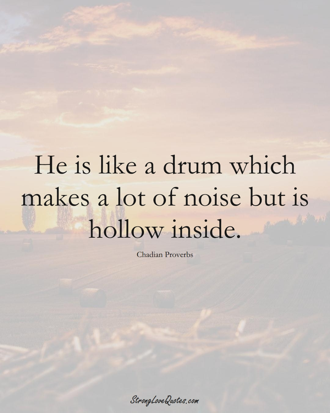 He is like a drum which makes a lot of noise but is hollow inside. (Chadian Sayings);  #AfricanSayings