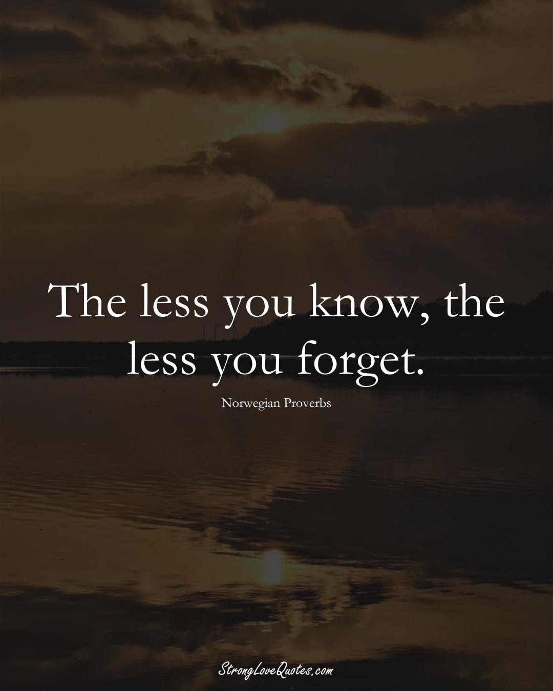 The less you know, the less you forget. (Norwegian Sayings);  #EuropeanSayings
