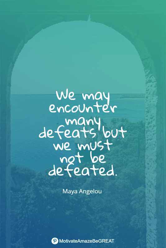 """Positive Mindset Quotes And Motivational Words For Bad Times: """"We may encounter many defeats but we must not be defeated."""" - Maya Angelou"""