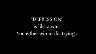 Depression is like a war. you either win or die trying.