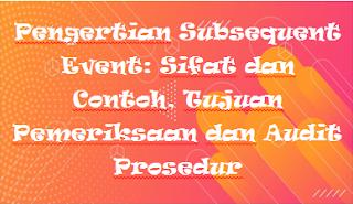 Pengertian Subsequent Event: Sifat dan Contoh, Tujuan Pemeriksaan dan Audit Prosedur