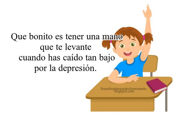 Que bonito es tener una mano que te levante cuando has caído tan bajo por la depresión.