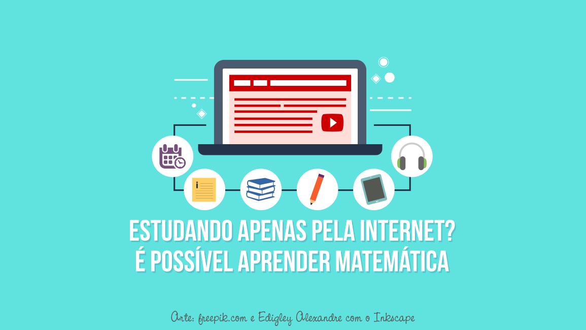É possível aprender Matemática estudando apenas pela internet? [não deixe de ler a dica 4]