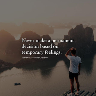 never make a permanent decision based on temporary feelings
