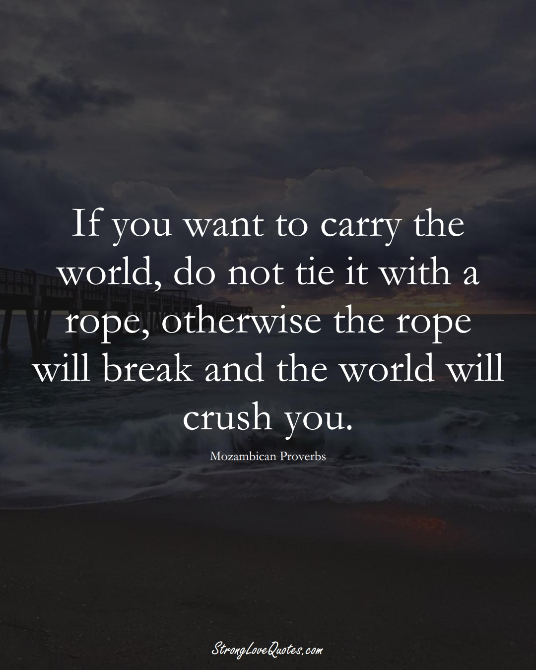 If you want to carry the world, do not tie it with a rope, otherwise the rope will break and the world will crush you. (Mozambican Sayings);  #AfricanSayings