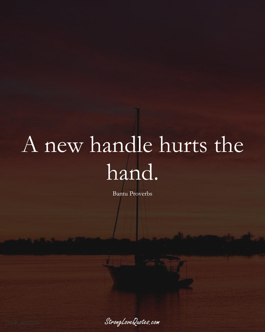 A new handle hurts the hand. (Bantu Sayings);  #aVarietyofCulturesSayings
