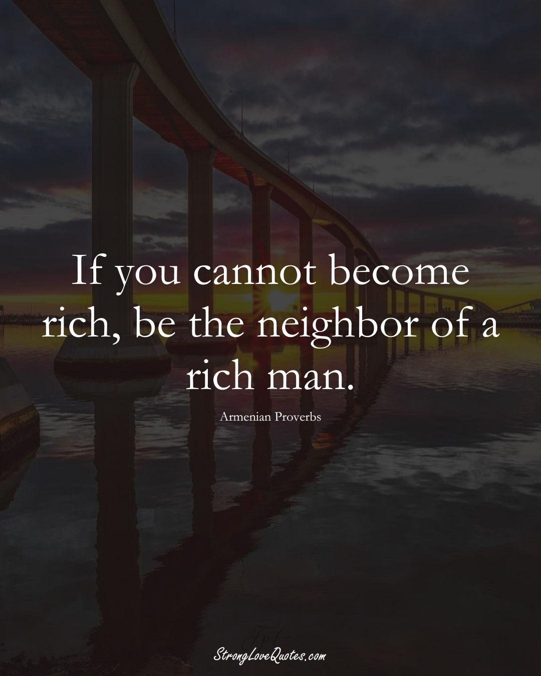 If you cannot become rich, be the neighbor of a rich man. (Armenian Sayings);  #AsianSayings