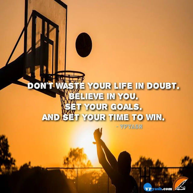 Don't waste your life in doubt...and set your time to win.....