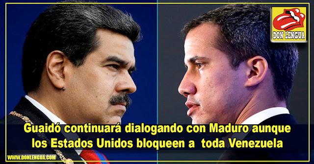 Guaidó continuará dialogando con Maduro aunque los Estados Unidos bloqueen a  toda Venezuela