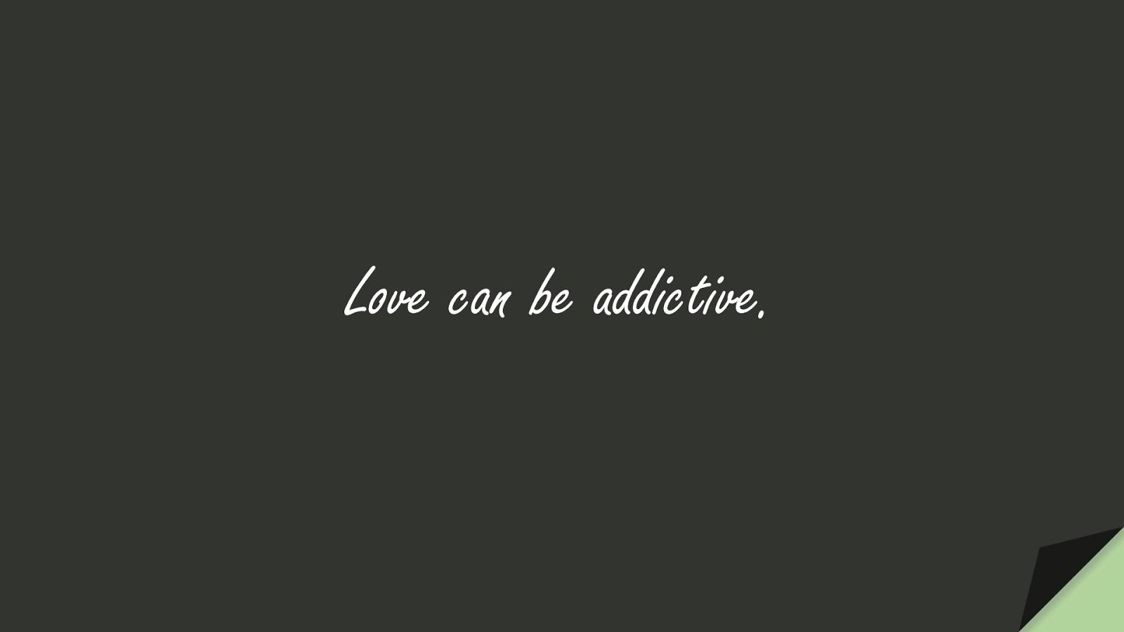 Love can be addictive.FALSE