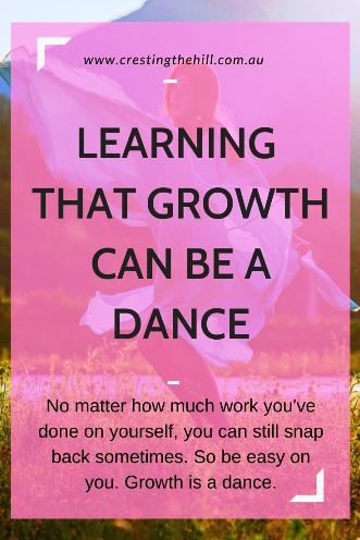 No matter how much work you've done on yourself, you can still snap back sometimes. So be easy on you. Growth is a dance.