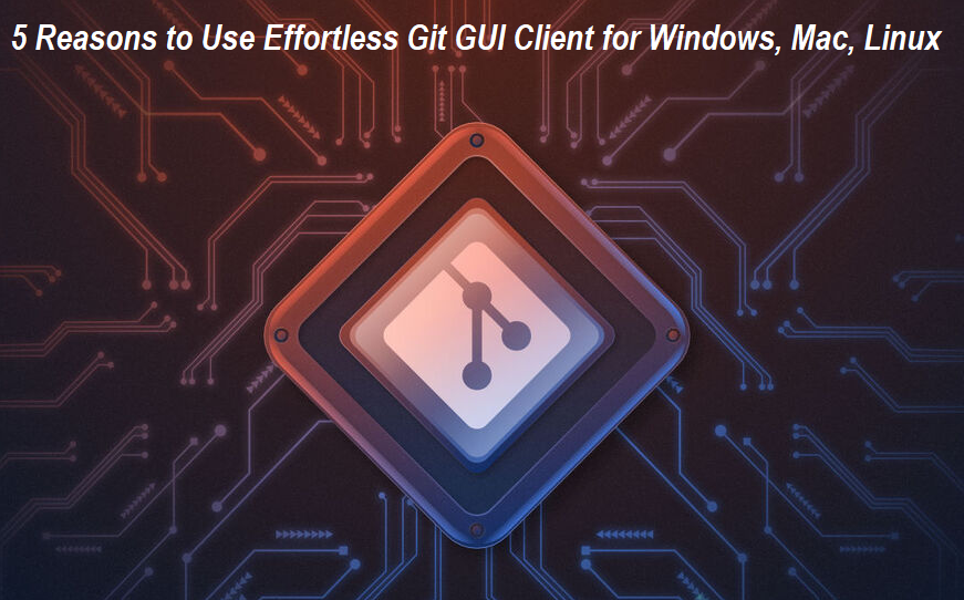 Reasons to Use Effortless Git GUI Client